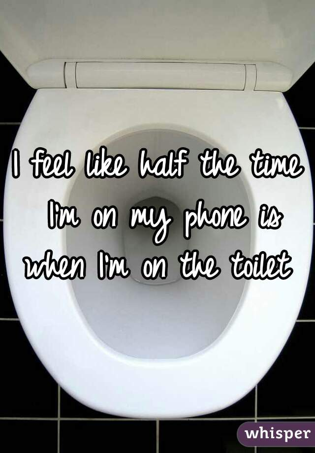 I feel like half the time I'm on my phone is when I'm on the toilet