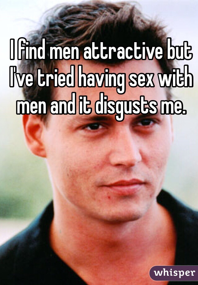 I find men attractive but I've tried having sex with men and it disgusts me.