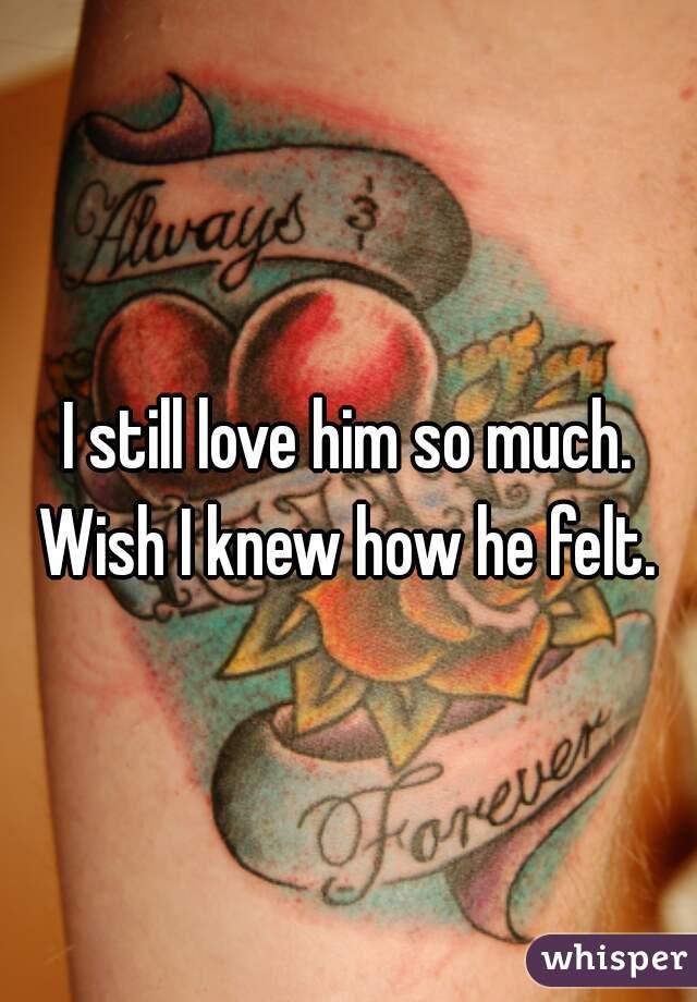 I still love him so much. Wish I knew how he felt.