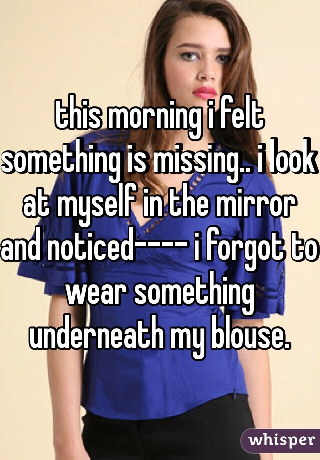 this morning i felt something is missing.. i look at myself in the mirror and noticed---- i forgot to wear something underneath my blouse.