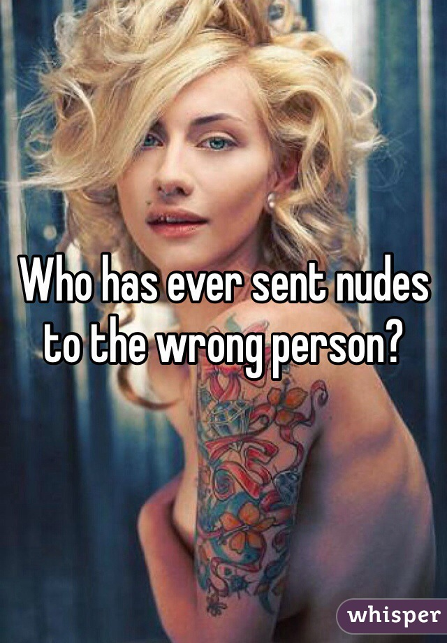 Who has ever sent nudes to the wrong person?