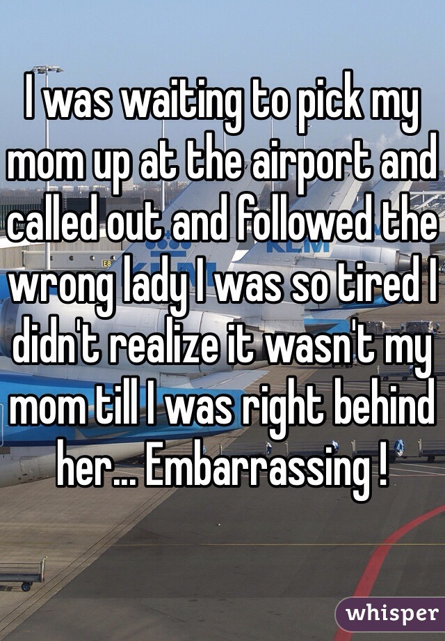 I was waiting to pick my mom up at the airport and called out and followed the wrong lady I was so tired I didn't realize it wasn't my mom till I was right behind her... Embarrassing !