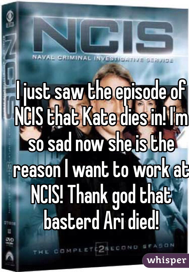 I just saw the episode of NCIS that Kate dies in! I'm so sad now she is the reason I want to work at NCIS! Thank god that basterd Ari died!