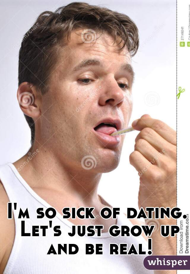 I'm so sick of dating. Let's just grow up and be real!