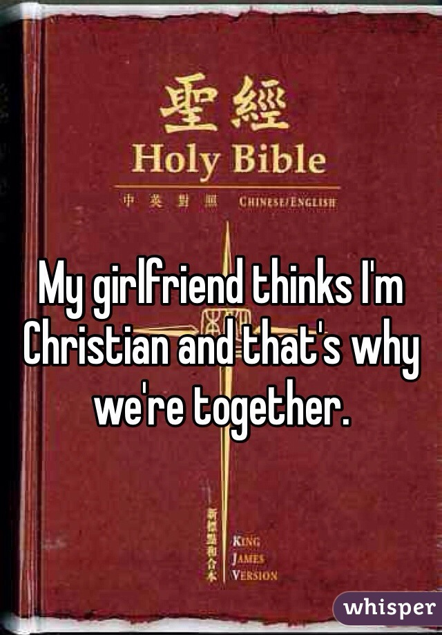 My girlfriend thinks I'm Christian and that's why we're together.