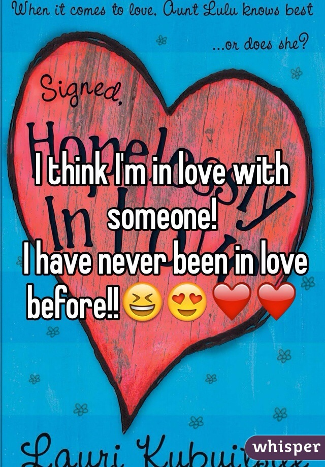 I think I'm in love with someone!  I have never been in love before!!😆😍❤️❤️
