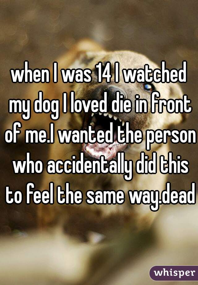 when I was 14 I watched my dog I loved die in front of me.I wanted the person who accidentally did this to feel the same way.dead