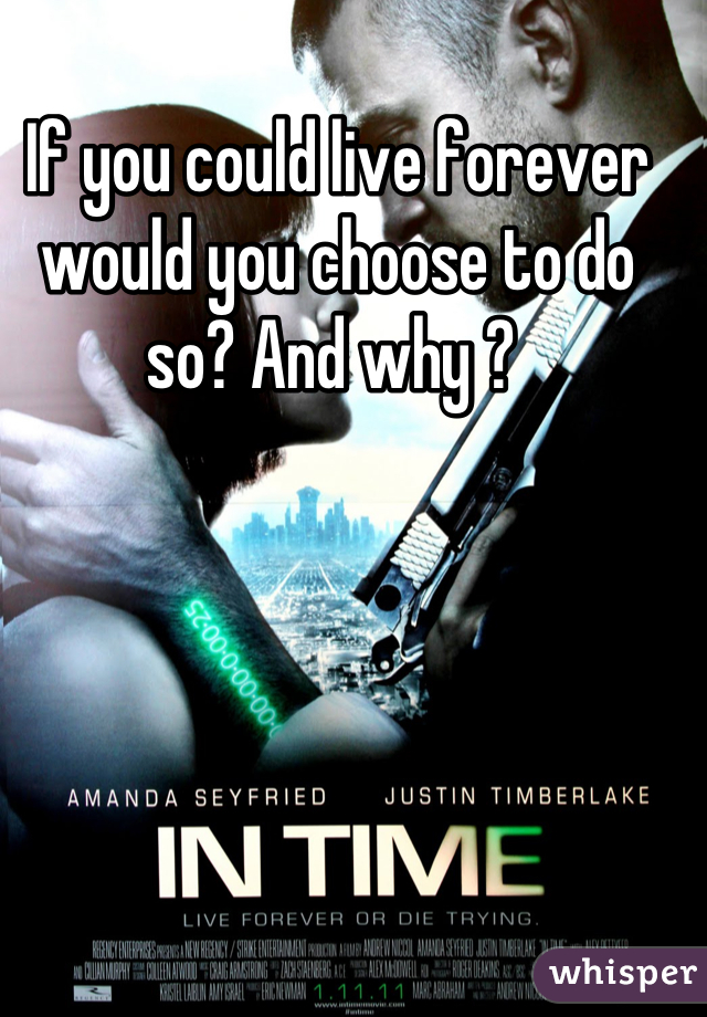 If you could live forever would you choose to do so? And why ?