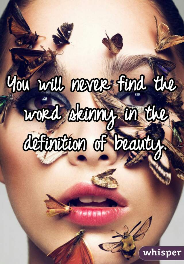 You will never find the word skinny in the definition of beauty.