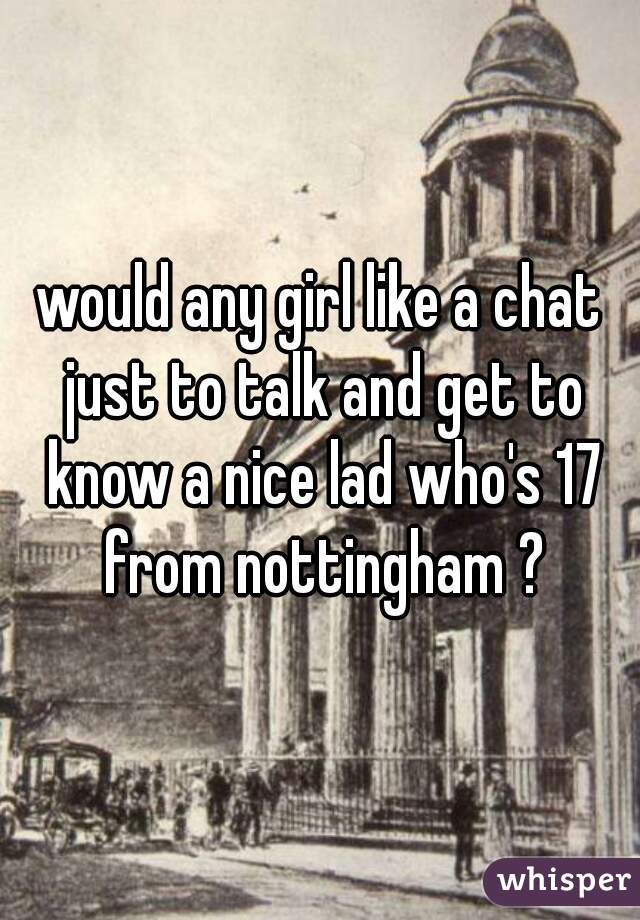 would any girl like a chat just to talk and get to know a nice lad who's 17 from nottingham ?