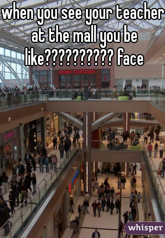 when you see your teacher at the mall you be like?????????? face