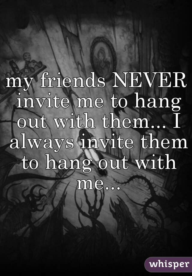my friends NEVER invite me to hang out with them... I always invite them to hang out with me...