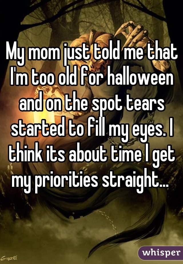 My mom just told me that I'm too old for halloween and on the spot tears started to fill my eyes. I think its about time I get my priorities straight...