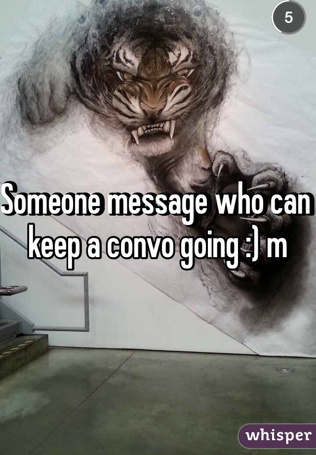Someone message who can keep a convo going :) m