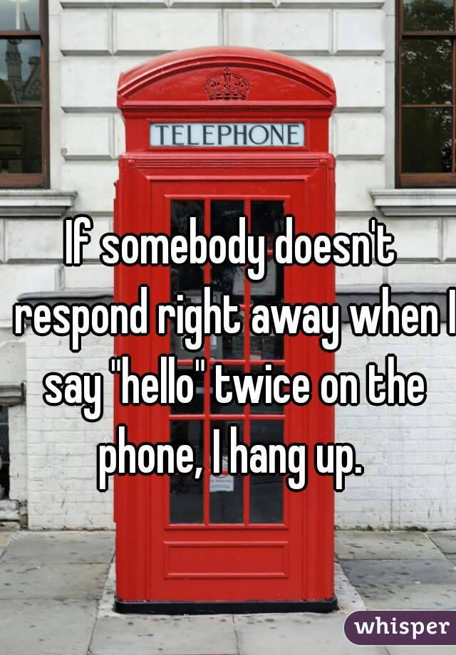"""If somebody doesn't respond right away when I say """"hello"""" twice on the phone, I hang up."""