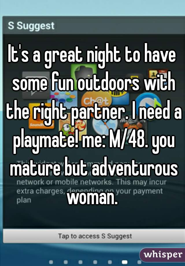 It's a great night to have some fun outdoors with the right partner. I need a playmate! me: M/48. you mature but adventurous woman.