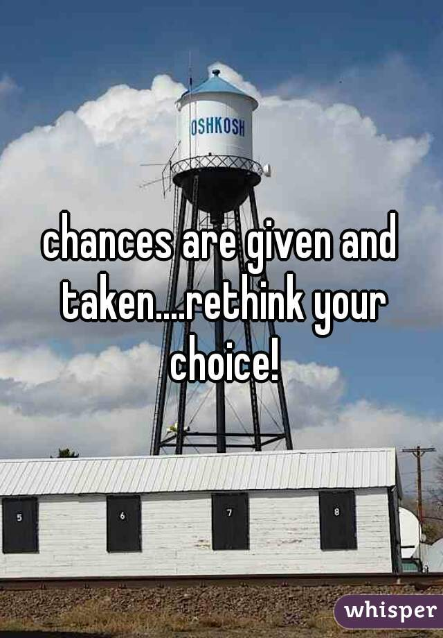 chances are given and taken....rethink your choice!