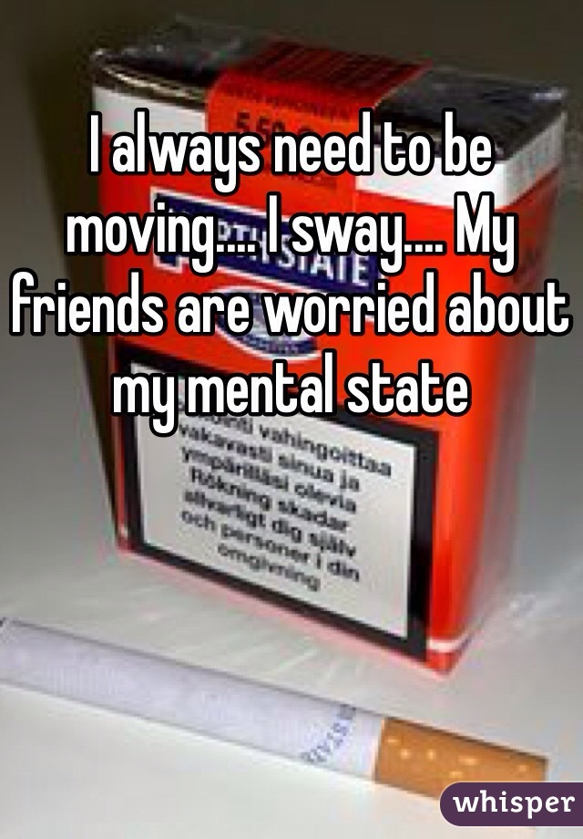 I always need to be moving.... I sway.... My friends are worried about my mental state
