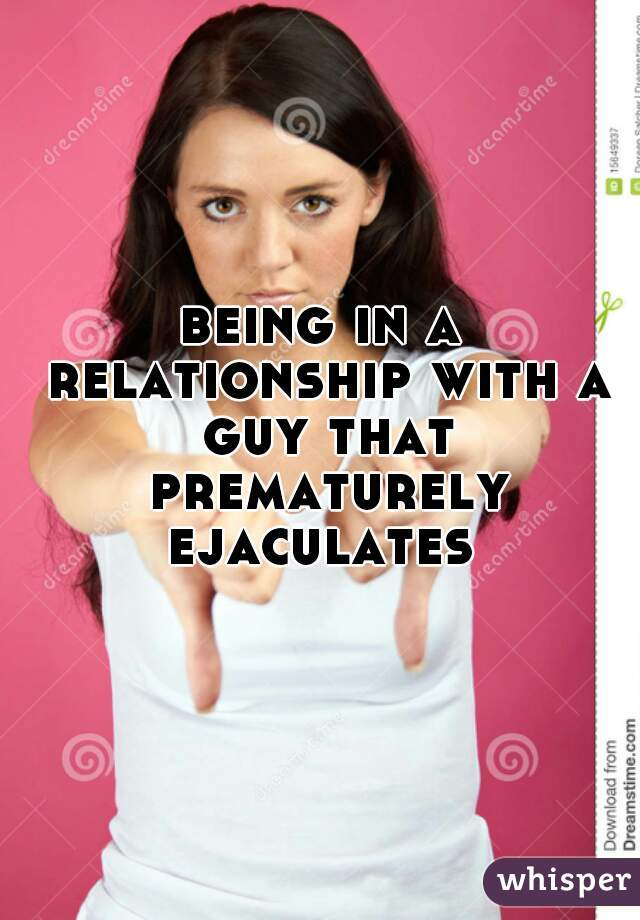 being in a relationship with a guy that prematurely ejaculates