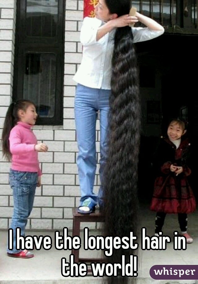 I have the longest hair in the world!