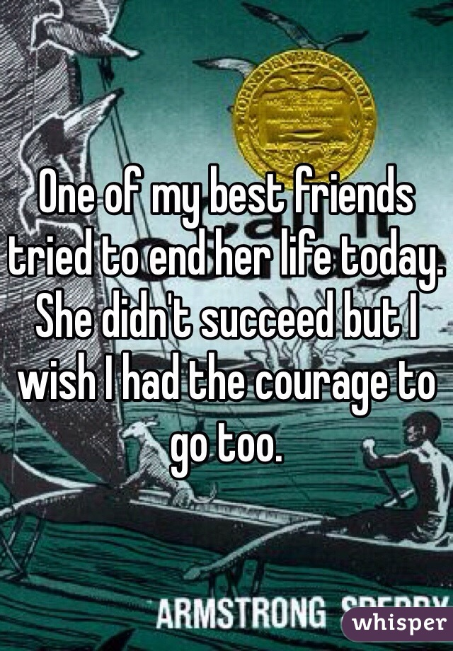 One of my best friends tried to end her life today. She didn't succeed but I wish I had the courage to go too.