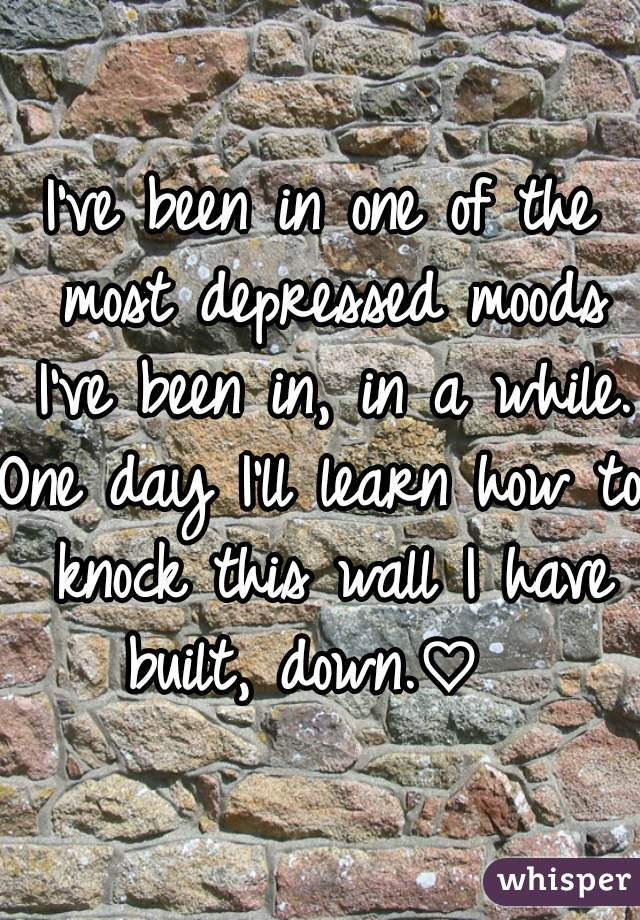 I've been in one of the most depressed moods I've been in, in a while. One day I'll learn how to knock this wall I have built, down.♡