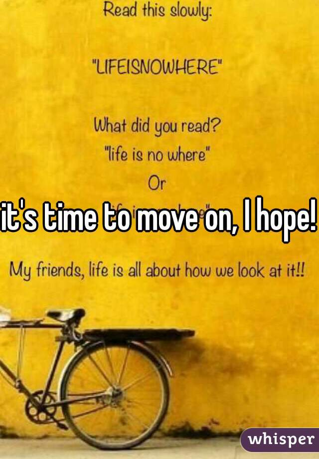 it's time to move on, I hope!
