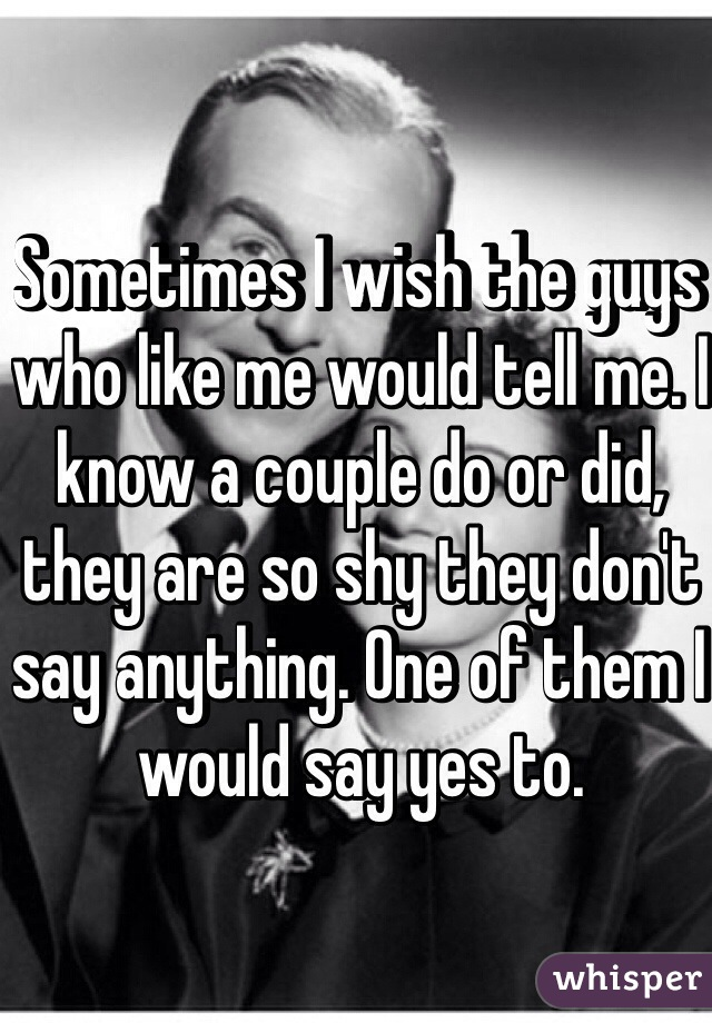 Sometimes I wish the guys who like me would tell me. I know a couple do or did, they are so shy they don't say anything. One of them I would say yes to.