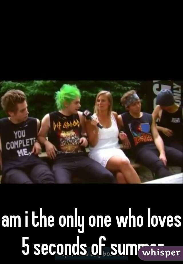 am i the only one who loves 5 seconds of summer