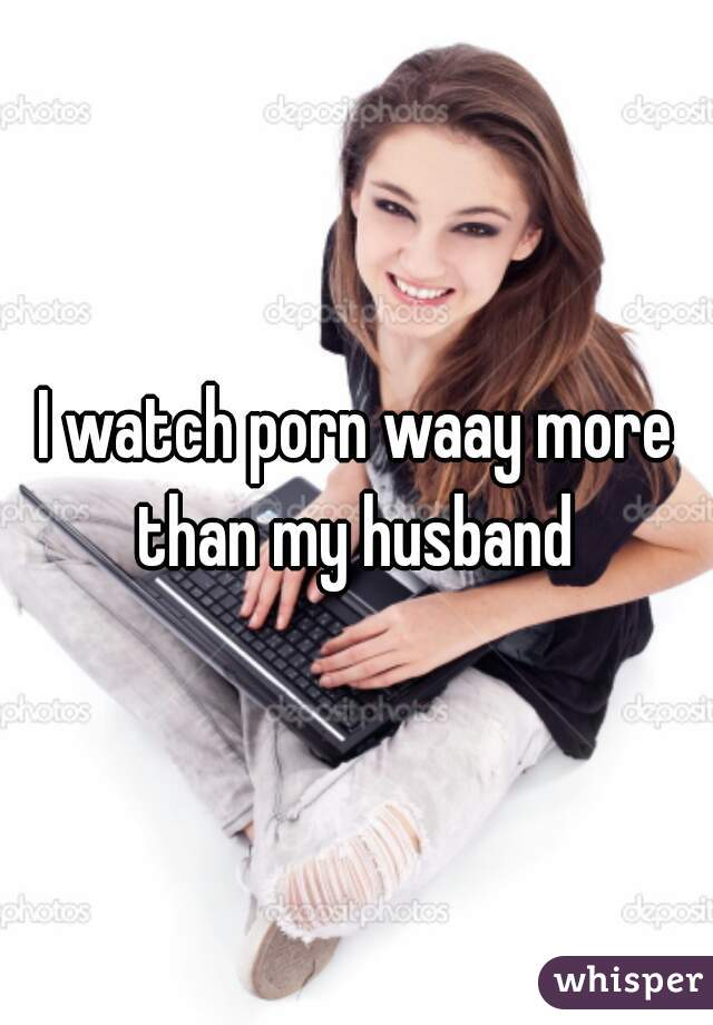 I watch porn waay more than my husband