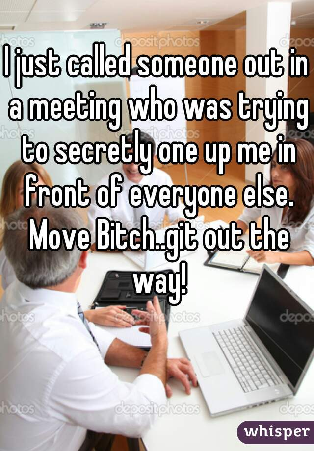 I just called someone out in a meeting who was trying to secretly one up me in front of everyone else. Move Bitch..git out the way!
