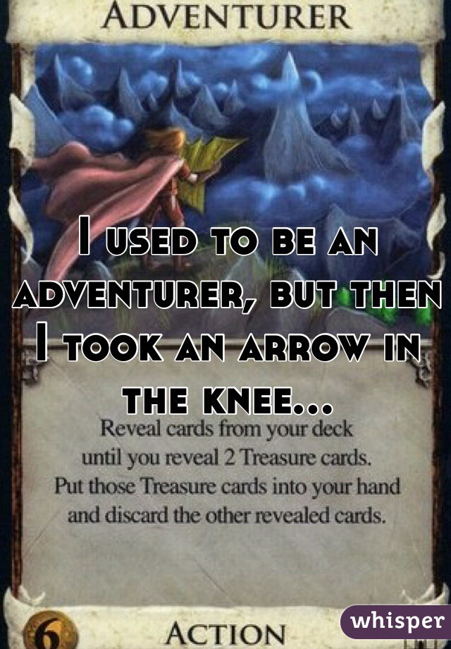 I used to be an adventurer, but then I took an arrow in the knee...