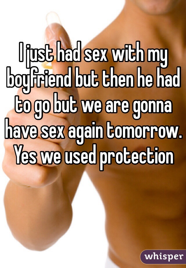 I just had sex with my boyfriend but then he had to go but we are gonna have sex again tomorrow. Yes we used protection