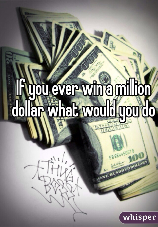 If you ever win a million dollar what would you do