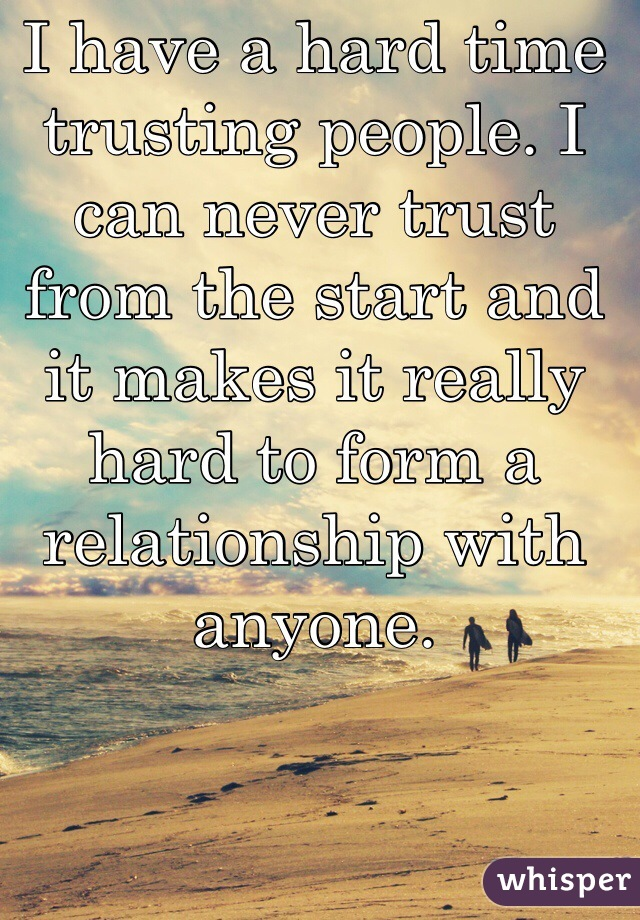 I have a hard time trusting people. I can never trust from the start and it makes it really hard to form a relationship with anyone.