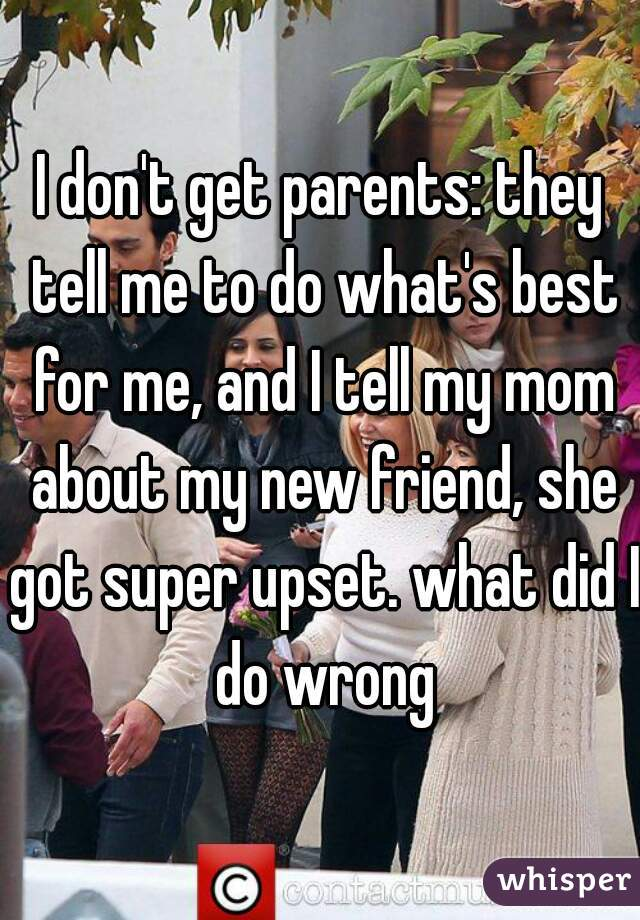 I don't get parents: they tell me to do what's best for me, and I tell my mom about my new friend, she got super upset. what did I do wrong