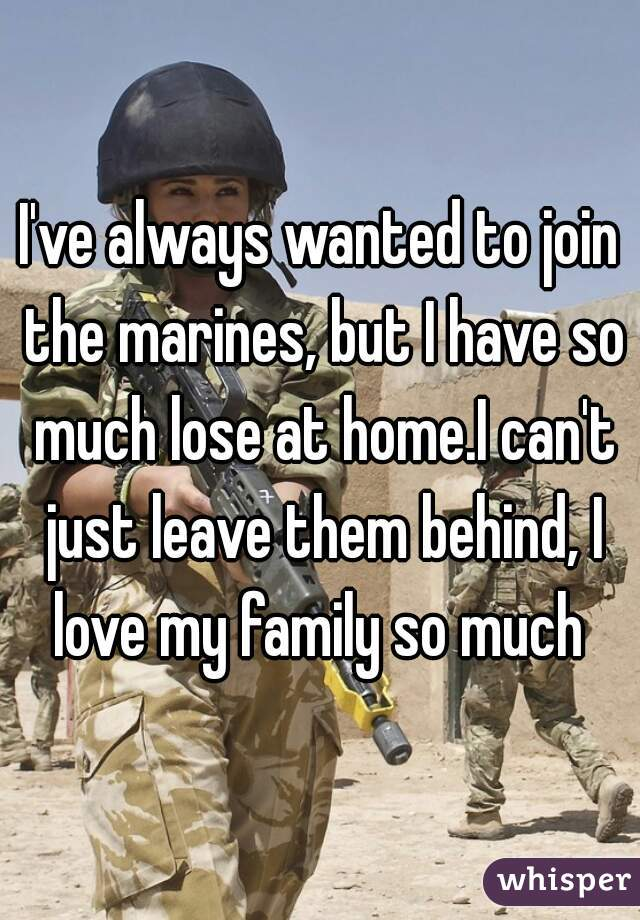 I've always wanted to join the marines, but I have so much lose at home.I can't just leave them behind, I love my family so much