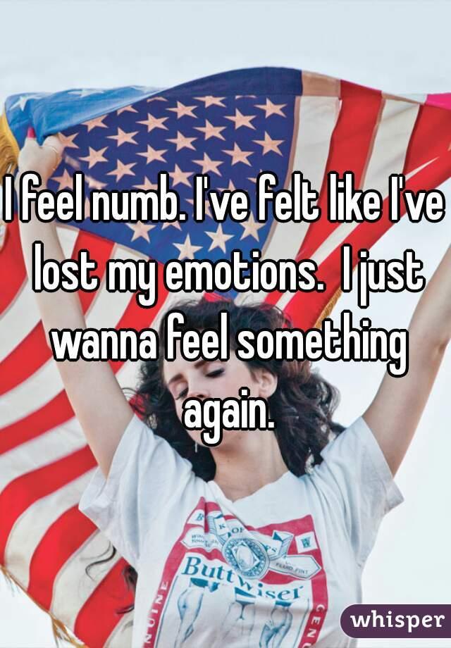 I feel numb. I've felt like I've lost my emotions.  I just wanna feel something again.