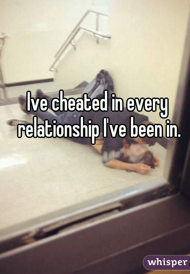 Ive cheated in every relationship I've been in.