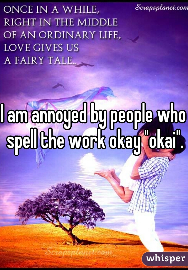 """I am annoyed by people who spell the work okay """"okai""""."""