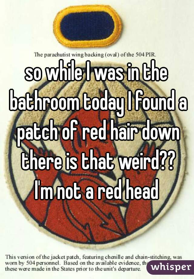 so while I was in the bathroom today I found a patch of red hair down there is that weird?? I'm not a red head