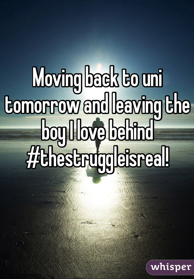 Moving back to uni tomorrow and leaving the boy I love behind #thestruggleisreal!