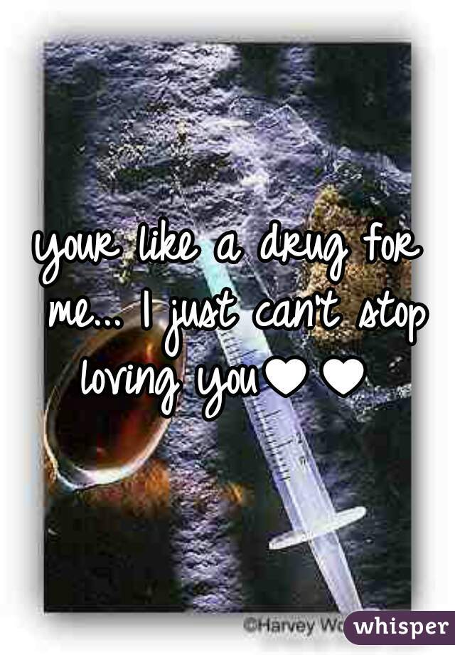 your like a drug for me... I just can't stop loving you♥♥