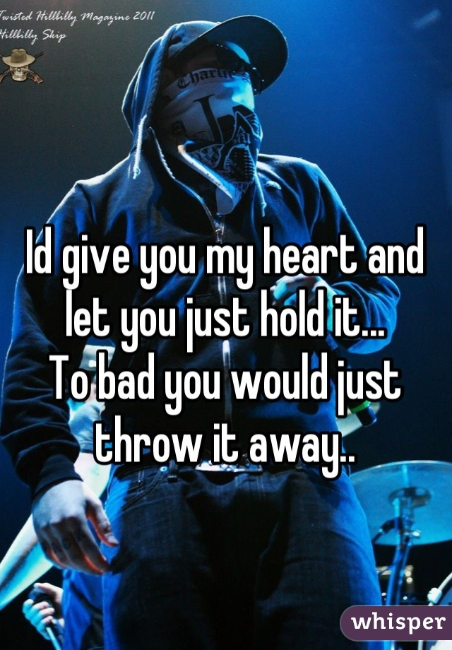 Id give you my heart and let you just hold it...  To bad you would just throw it away..