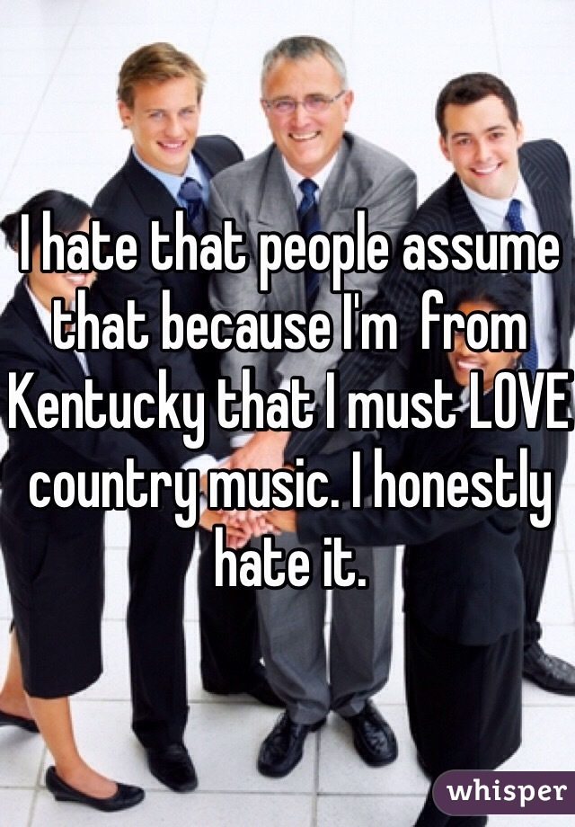 I hate that people assume that because I'm  from Kentucky that I must LOVE country music. I honestly hate it.