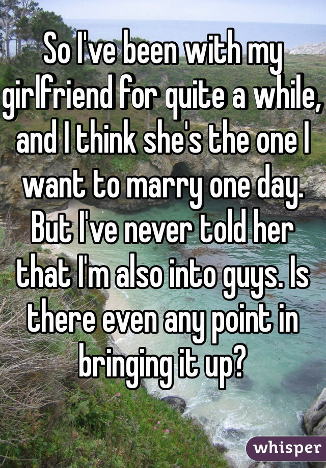 So I've been with my girlfriend for quite a while, and I think she's the one I want to marry one day.  But I've never told her that I'm also into guys. Is there even any point in bringing it up?