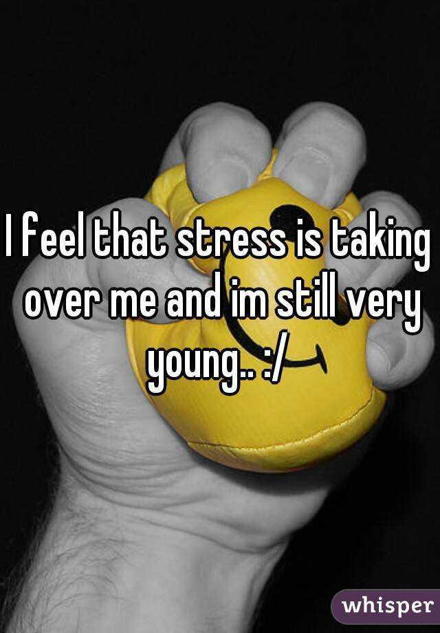 I feel that stress is taking over me and im still very young.. :/