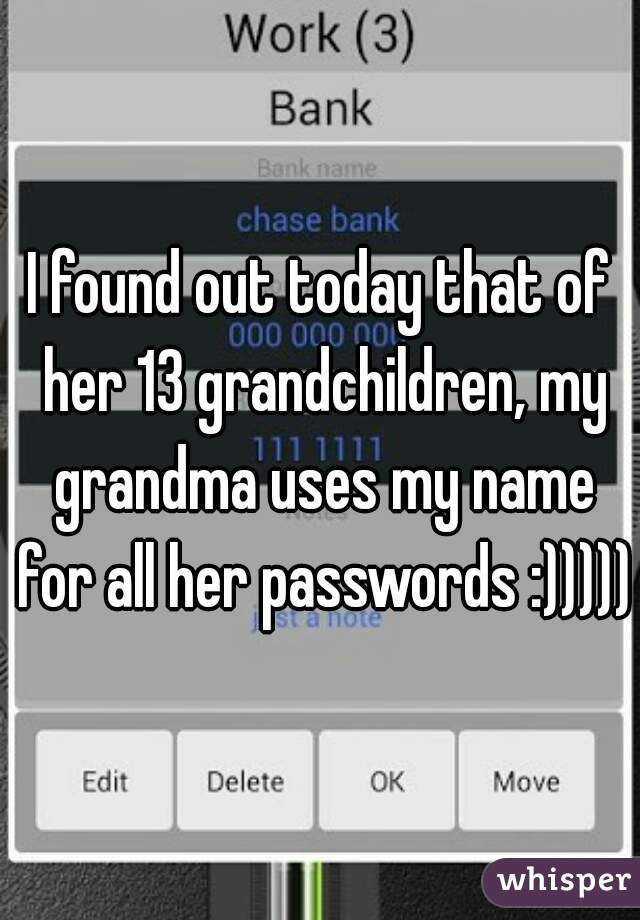 I found out today that of her 13 grandchildren, my grandma uses my name for all her passwords :)))))