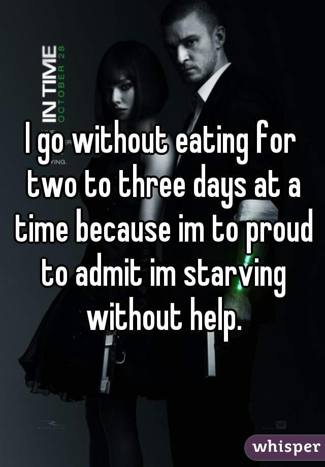 I go without eating for two to three days at a time because im to proud to admit im starving without help.