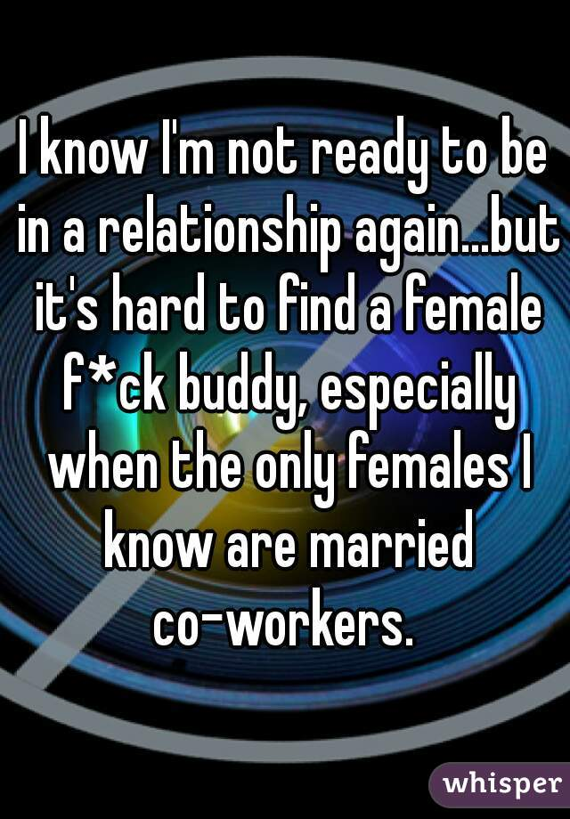 I know I'm not ready to be in a relationship again...but it's hard to find a female f*ck buddy, especially when the only females I know are married co-workers.